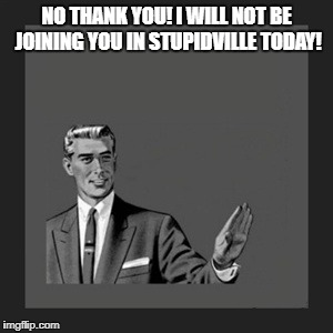 Kill Yourself Guy Meme | NO THANK YOU! I WILL NOT BE JOINING YOU IN STUPIDVILLE TODAY! | image tagged in memes,kill yourself guy | made w/ Imgflip meme maker