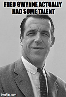 FRED GWYNNE ACTUALLY HAD SOME TALENT | made w/ Imgflip meme maker
