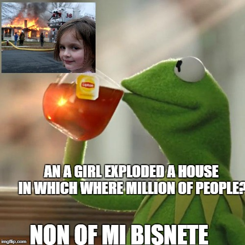 But Thats None Of My Business Meme | NON OF MI BISNETE AN A GIRL EXPLODED A HOUSE IN WHICH WHERE MILLION OF PEOPLE? | image tagged in memes,but thats none of my business,kermit the frog | made w/ Imgflip meme maker