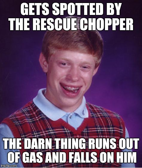 Bad Luck Brian Meme | GETS SPOTTED BY THE RESCUE CHOPPER THE DARN THING RUNS OUT OF GAS AND FALLS ON HIM | image tagged in memes,bad luck brian | made w/ Imgflip meme maker