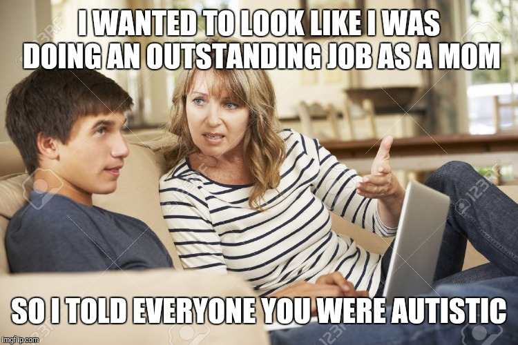 Scumbag mom | I WANTED TO LOOK LIKE I WAS DOING AN OUTSTANDING JOB AS A MOM SO I TOLD EVERYONE YOU WERE AUTISTIC | image tagged in mother and son,scumbag,sheltering suburban mom,forever resentful mother,oblivious suburban mom | made w/ Imgflip meme maker