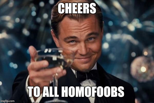 Leonardo Dicaprio Cheers Meme | CHEERS TO ALL HOMOFOOBS | image tagged in memes,leonardo dicaprio cheers | made w/ Imgflip meme maker