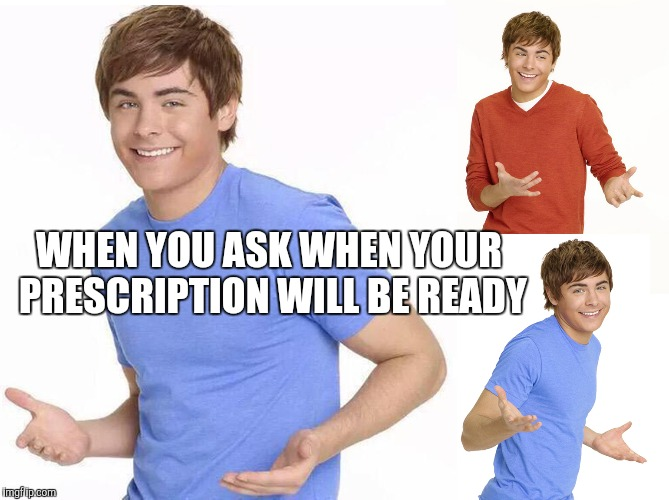 At the pharmacy | WHEN YOU ASK WHEN YOUR PRESCRIPTION WILL BE READY | image tagged in zac efron,pharmacy | made w/ Imgflip meme maker