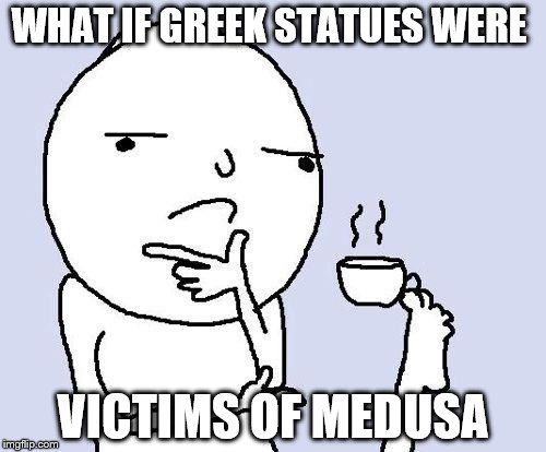 WHAT IF GREEK STATUES WERE VICTIMS OF MEDUSA | image tagged in thinking face | made w/ Imgflip meme maker