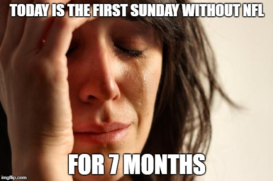 When you wake up and there is no more NFL for 7 months | TODAY IS THE FIRST SUNDAY WITHOUT NFL FOR 7 MONTHS | image tagged in memes,first world problems,nfl,nfl memes,football,nfl football | made w/ Imgflip meme maker