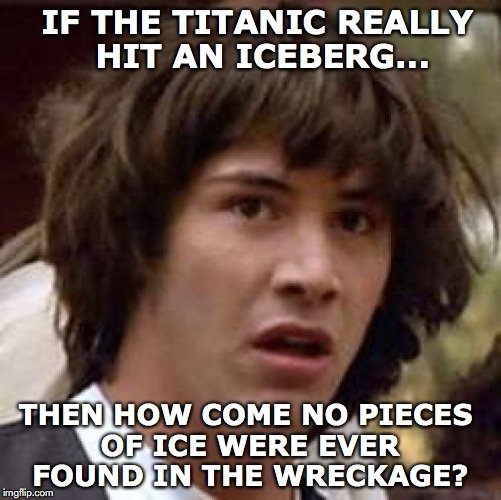 Sudden Revelation | IF THE TITANIC REALLY HIT AN ICEBERG... THEN HOW COME NO PIECES OF ICE WERE EVER FOUND IN THE WRECKAGE? | image tagged in memes,conspiracy keanu,titanic sinking,iceberg | made w/ Imgflip meme maker