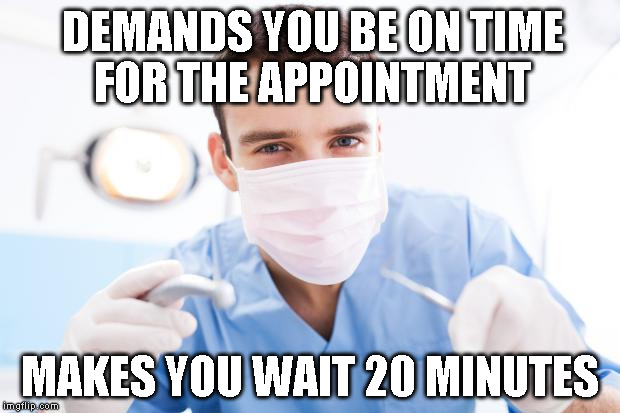 Dentist | DEMANDS YOU BE ON TIME FOR THE APPOINTMENT MAKES YOU WAIT 20 MINUTES | image tagged in dentist | made w/ Imgflip meme maker