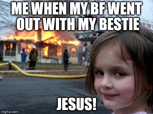 Disaster Girl Meme | ME WHEN MY BF WENT OUT WITH MY BESTIE JESUS! | image tagged in memes,disaster girl | made w/ Imgflip meme maker