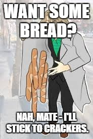 France dealing bread | WANT SOME BREAD? NAH, MATE - I'LL STICK TO CRACKERS. | image tagged in france dealing bread | made w/ Imgflip meme maker