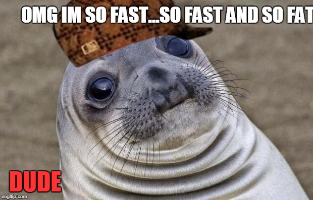 Awkward Moment Sealion Meme | OMG IM SO FAST...SO FAST AND SO FAT... DUDE | image tagged in memes,awkward moment sealion,scumbag | made w/ Imgflip meme maker
