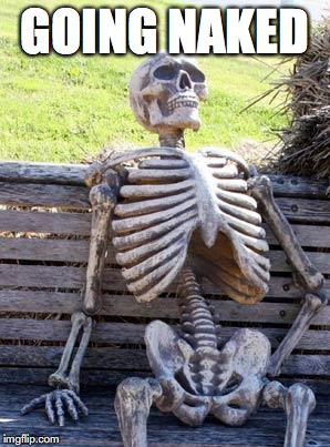 Waiting Skeleton Meme | GOING NAKED | image tagged in memes,waiting skeleton | made w/ Imgflip meme maker