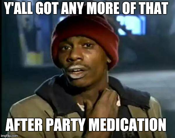 Y'all Got Any More Of That Meme | Y'ALL GOT ANY MORE OF THAT AFTER PARTY MEDICATION | image tagged in memes,y'all got any more of that | made w/ Imgflip meme maker