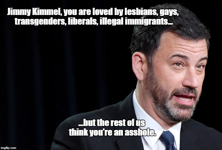 Jimmy | Jimmy Kimmel, you are loved by lesbians, gays, transgenders, liberals, illegal immigrants... ...but the rest of us think you're an asshole. | image tagged in jimmy kimmel | made w/ Imgflip meme maker