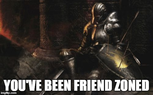 Downcast Dark Souls | YOU'VE BEEN FRIEND ZONED | image tagged in memes,downcast dark souls | made w/ Imgflip meme maker