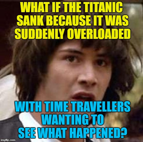 WHAT IF THE TITANIC SANK BECAUSE IT WAS SUDDENLY OVERLOADED WITH TIME TRAVELLERS WANTING TO SEE WHAT HAPPENED? | made w/ Imgflip meme maker