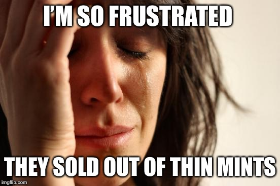 First World Problems Meme | I'M SO FRUSTRATED THEY SOLD OUT OF THIN MINTS | image tagged in memes,first world problems | made w/ Imgflip meme maker