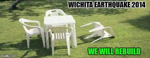 Wichita earthquake 2014 | WICHITA EARTHQUAKE 2014 WE WILL REBUILD | image tagged in earthquake | made w/ Imgflip meme maker