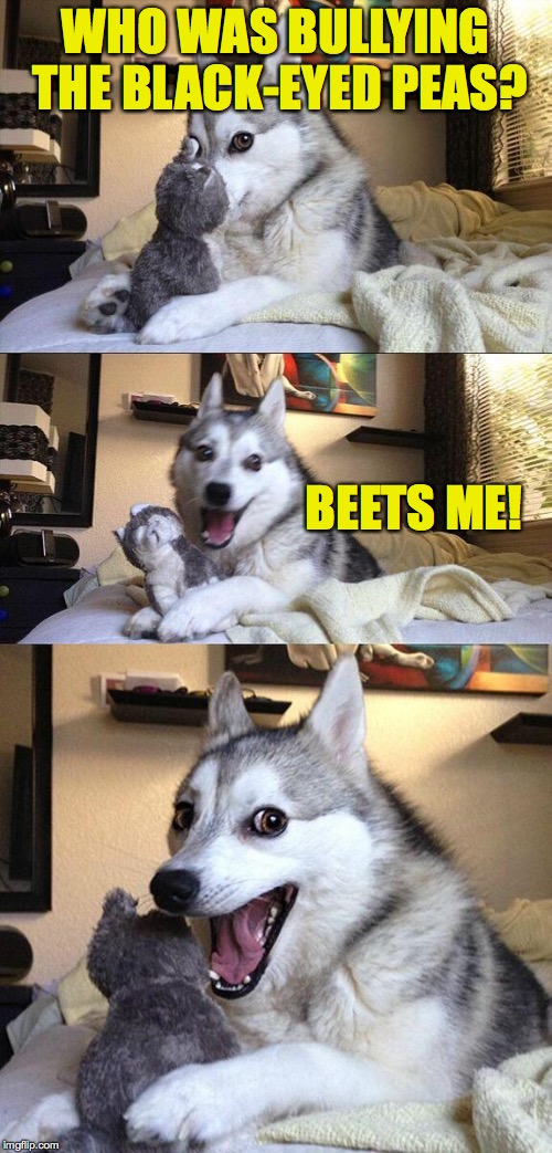 Inspired by an article I saw about veggie on veggie violence in Shelf Life magazine... | WHO WAS BULLYING THE BLACK-EYED PEAS? BEETS ME! | image tagged in bad pun dog,memes,veggie on veggie violence | made w/ Imgflip meme maker