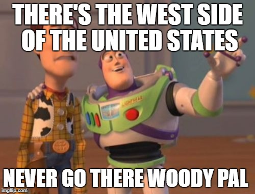 X, X Everywhere Meme | THERE'S THE WEST SIDE OF THE UNITED STATES NEVER GO THERE WOODY PAL | image tagged in memes,x,x everywhere,x x everywhere | made w/ Imgflip meme maker