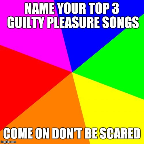 Blank Colored Background |  NAME YOUR TOP 3 GUILTY PLEASURE SONGS; COME ON DON'T BE SCARED | image tagged in memes,blank colored background | made w/ Imgflip meme maker
