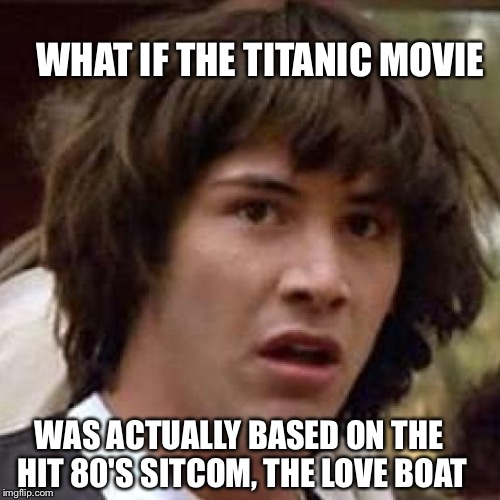 WHAT IF THE TITANIC MOVIE WAS ACTUALLY BASED ON THE HIT 80'S SITCOM, THE LOVE BOAT | made w/ Imgflip meme maker