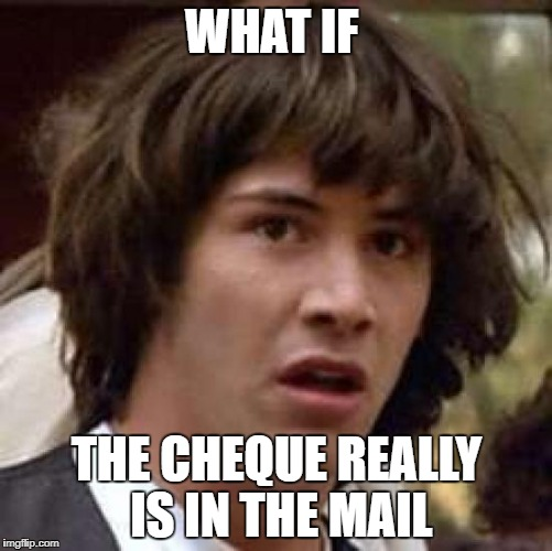 Conspiracy Keanu Meme | WHAT IF THE CHEQUE REALLY IS IN THE MAIL | image tagged in memes,conspiracy keanu | made w/ Imgflip meme maker