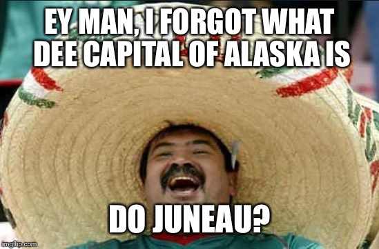 mexican word of the day | EY MAN, I FORGOT WHAT DEE CAPITAL OF ALASKA IS DO JUNEAU? | image tagged in mexican word of the day | made w/ Imgflip meme maker