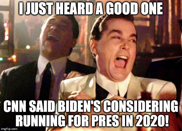 Goodfellas Laugh | I JUST HEARD A GOOD ONE CNN SAID BIDEN'S CONSIDERING RUNNING FOR PRES IN 2020! | image tagged in goodfellas laugh | made w/ Imgflip meme maker