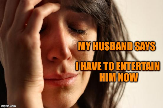 First World Problems Meme | MY HUSBAND SAYS I HAVE TO ENTERTAIN HIM NOW | image tagged in memes,first world problems | made w/ Imgflip meme maker