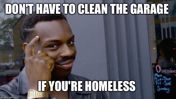 Roll Safe Think About It Meme | DON'T HAVE TO CLEAN THE GARAGE IF YOU'RE HOMELESS | image tagged in memes,roll safe think about it | made w/ Imgflip meme maker