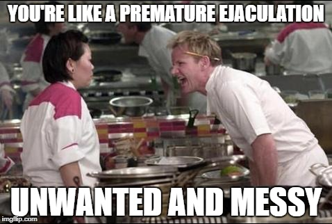 Angry Chef Gordon Ramsay Meme | YOU'RE LIKE A PREMATURE EJACULATION UNWANTED AND MESSY | image tagged in memes,angry chef gordon ramsay | made w/ Imgflip meme maker