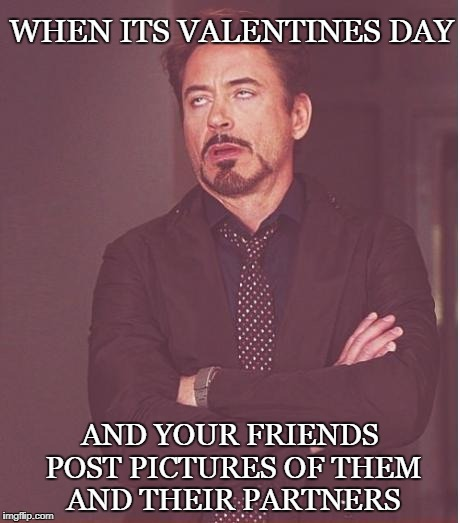 Face You Make Robert Downey Jr Meme | WHEN ITS VALENTINES DAY AND YOUR FRIENDS POST PICTURES OF THEM AND THEIR PARTNERS | image tagged in memes,face you make robert downey jr,valentines day,funny | made w/ Imgflip meme maker