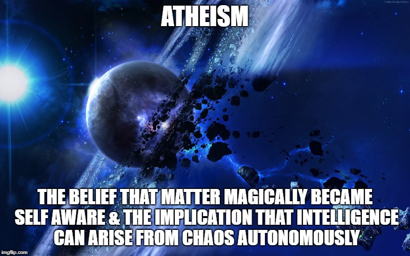 Atheism is manifestly irrational.  | ATHEISM THE BELIEF THAT MATTER MAGICALLY BECAME SELF AWARE & THE IMPLICATION THAT INTELLIGENCE CAN ARISE FROM CHAOS AUTONOMOUSLY | image tagged in atheism,god,jesus,science,logic,bible | made w/ Imgflip meme maker