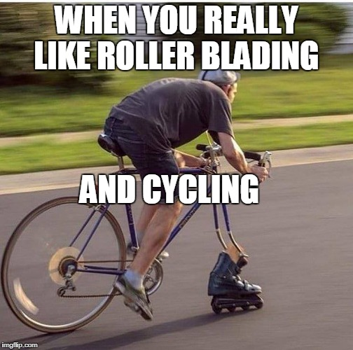 WHEN YOU REALLY LIKE ROLLER BLADING AND CYCLING | image tagged in cycling | made w/ Imgflip meme maker