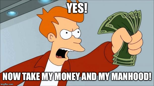 YES! NOW TAKE MY MONEY AND MY MANHOOD! | made w/ Imgflip meme maker