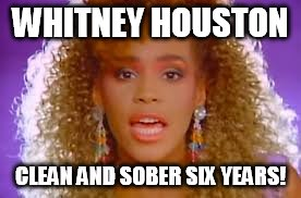 Whitney Houston  | WHITNEY HOUSTON CLEAN AND SOBER SIX YEARS! | image tagged in whitney houston,drugs are bad,drug addiction,celebrity deaths,sick humor | made w/ Imgflip meme maker