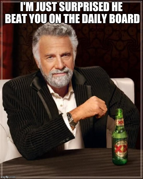 The Most Interesting Man In The World Meme | I'M JUST SURPRISED HE BEAT YOU ON THE DAILY BOARD | image tagged in memes,the most interesting man in the world | made w/ Imgflip meme maker