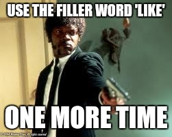 It has to change | USE THE FILLER WORD 'LIKE' ONE MORE TIME | image tagged in one more time,like | made w/ Imgflip meme maker