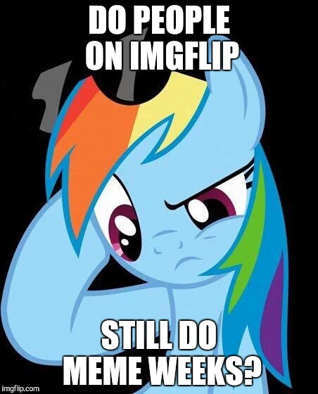 They are fun! | DO PEOPLE ON IMGFLIP STILL DO MEME WEEKS? | image tagged in confused rainbow dash,memes,meme week | made w/ Imgflip meme maker