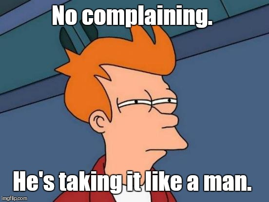 Futurama Fry Meme | No complaining. He's taking it like a man. | image tagged in memes,futurama fry | made w/ Imgflip meme maker