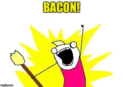 X All The Y Meme | BACON! | image tagged in memes,x all the y | made w/ Imgflip meme maker