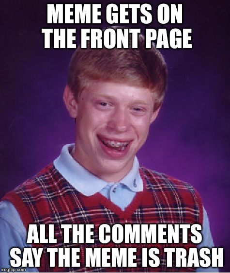 Bad Luck Brian Meme | MEME GETS ON THE FRONT PAGE ALL THE COMMENTS SAY THE MEME IS TRASH | image tagged in memes,bad luck brian | made w/ Imgflip meme maker