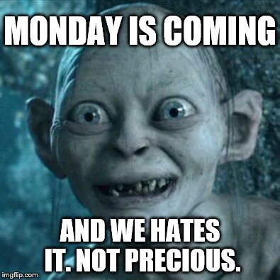 Monday | MONDAY IS COMING AND WE HATES IT. NOT PRECIOUS. | image tagged in gollum,mondays,my precious | made w/ Imgflip meme maker