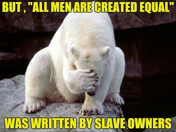 "Polar Bear | BUT , ""ALL MEN ARE CREATED EQUAL"" WAS WRITTEN BY SLAVE OWNERS 