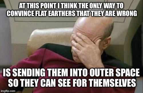 Captain Picard Facepalm Meme | AT THIS POINT I THINK THE ONLY WAY TO CONVINCE FLAT EARTHERS THAT THEY ARE WRONG IS SENDING THEM INTO OUTER SPACE SO THEY CAN SEE FOR THEMSE | image tagged in memes,captain picard facepalm | made w/ Imgflip meme maker