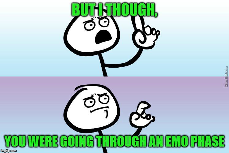 BUT I THOUGH, YOU WERE GOING THROUGH AN EMO PHASE | made w/ Imgflip meme maker