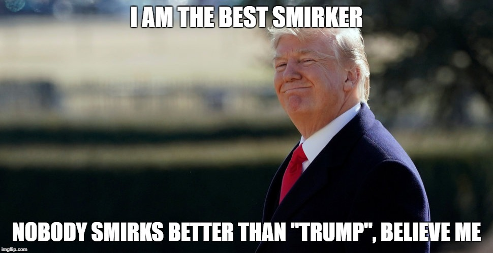 "Smirker In Chief | I AM THE BEST SMIRKER NOBODY SMIRKS BETTER THAN ""TRUMP"", BELIEVE ME 