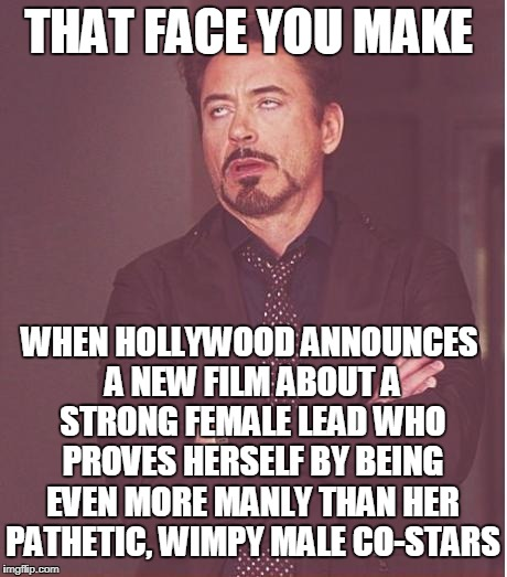 Feminism Destroys The Feminine | THAT FACE YOU MAKE WHEN HOLLYWOOD ANNOUNCES A NEW FILM ABOUT A STRONG FEMALE LEAD WHO PROVES HERSELF BY BEING EVEN MORE MANLY THAN HER PATHE | image tagged in memes,face you make robert downey jr,feminism | made w/ Imgflip meme maker