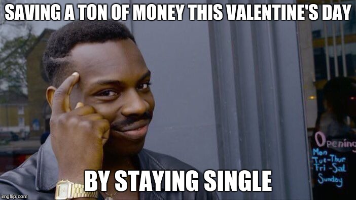 Just another Wednesday. | SAVING A TON OF MONEY THIS VALENTINE'S DAY BY STAYING SINGLE | image tagged in memes,roll safe think about it,funny | made w/ Imgflip meme maker