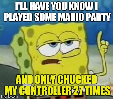 Ill Have You Know Spongebob | I'LL HAVE YOU KNOW I PLAYED SOME MARIO PARTY AND ONLY CHUCKED MY CONTROLLER 27 TIMES | image tagged in memes,ill have you know spongebob | made w/ Imgflip meme maker